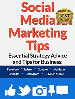 Social Media Marketing Tips: Essential Strategy Advice and Tips for Business: Facebook, Twitter, Google+, YouTube, LinkedIn, Instagram and Much More! by [Walker, Steve]