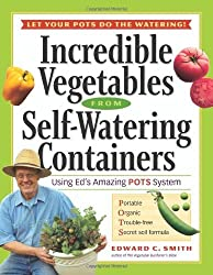 Incredible Vegetables from Self-Watering Containers: Using Ed's Amazing POTS System by Edward C. Smith (2006-01-01)