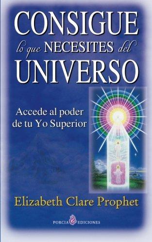 Consigue lo que necesites del universo: Accede al poder de tu Yo Superior