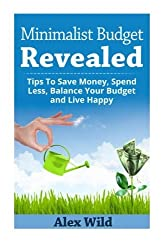 The Minimalist Budget Revealed:: Tips To Save Money, Spend Less, Balance Your Budget And Live Happy (Minimalist Budget, Minimalism) (Volume 1) by Alex Wild (2014-07-24)