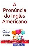 A Pronúncia do Inglês Americano - com todas as 1.000 regras da fonologia inglesa (Portuguese Edition)