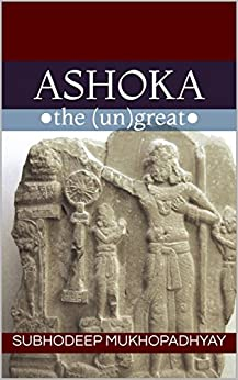 Ashoka the Ungreat by [Mukhopadhyay, Subhodeep]
