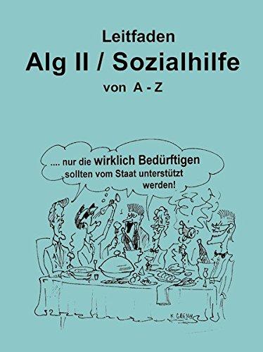 Leitfaden Alg II / Sozialhilfe von A-Z: Ein praktischer Ratgeber für alle, die Arbeitslosengeld II / Sozialhilfe beziehen müssen und über ihre Rechte ... das über die Änderungen 2018 informiert.