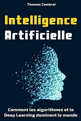 Intelligence Artificielle : Comment les algorithmes et le Deep Learning dominent le monde par Thomas Cambrai