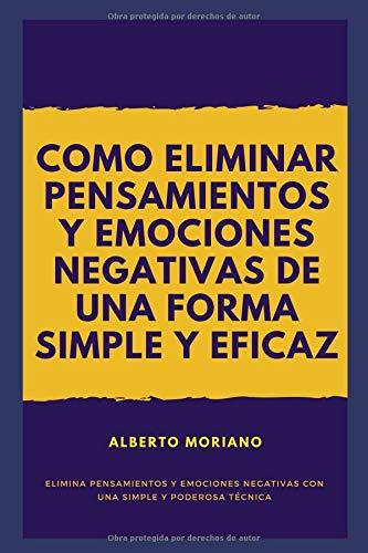 COMO ELIMINAR PENSAMIENTOS Y EMOCIONES NEGATIVAS DE UNA FORMA SIMPLE Y EFICAZ por Alberto Moriano