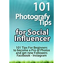 101 Photografy Tips For Social Influencer: 101 Tips For Beginners to become a Pro of Photos and get new Followers - Facebook- Instagram (BEST SELLER AMAZON Book 1) (English Edition)