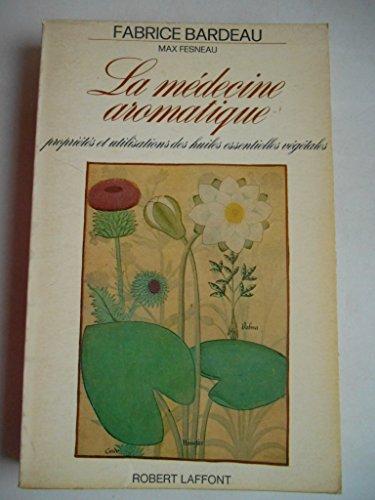 La Médecine Aromatique. Propriétés et utilisations des Huiles essentielles végétales