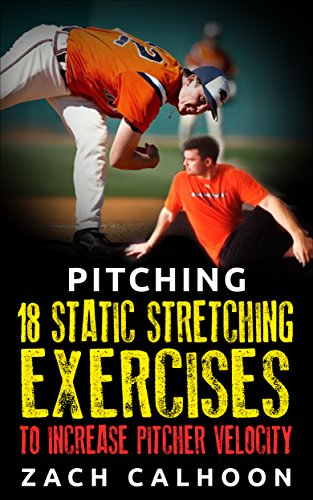 Pitching – 18 Static Stretching Exercises To Increase Pitcher Velocity (Pitcher Workouts Book 3) (English Edition) di Zach Calhoon