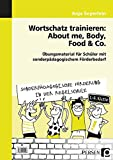 Wortschatz trainieren: About me, Body, Food & Co.: Übungsmaterial für Schüler mit sonderpädagogischem Förderbedarf (1. bis 4. Klasse) (Sonderpäd. Förderung in der Regelschule)