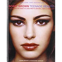 Bobbi Brown Teenage Beauty: Everything You Need to Look Pretty, Natural, Sexy & Awesome
