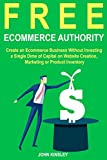 Free Ecommerce Authority: Create an Ecommerce Business Without Investing a Single Dime of Capital on Website Creation, Marketing or Product Inventory