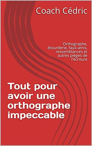 Couverture du livre Tout pour avoir une orthographe impeccable: Orthographe, étourderie, faux-amis, ressemblances et autres pièges de l'écriture