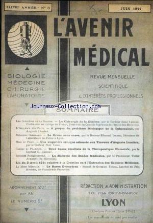 AVENIR MEDICAl (L') [No 6] du 01/06/1941 - LA CHIRURGIE DE LA DOULEUR PAR LE DR RENE LERICHE - A PROPOS DU PROBLEME ETIOLOGIQUE DE LA TUBERCULOSE PAR AUGUSTE LUMIERE - LE CRIME SANS CAUSE PAR LE DR EDMOND LOCARD - CRITIQUE ADRESSEE AUX TRAVAUS D'AUGUSTE LUMIERE PAR LE DR PAUL VIGNE -RESULTATS THERAPEUTIQUE HUMORALE PAR LE DR G. BEMONDY - LA REFORME DES ETUDES MEDICALES PAR LE PROF. AUDIBERT - LE BARON DOPUYTREN - GERMAIN TREZEL.