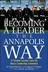 Becoming a Leader the Annapolis Way: 12 Combat Lessons from the Navy's Leadership Laboratory: 12 Proven Leadership Lessons from the U.S. Naval Academy