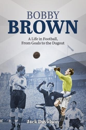 Bobby Brown: A Life in Football, from Goals to the Dugout