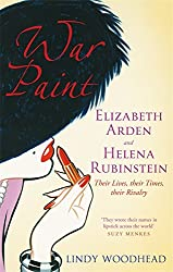 War Paint: Elizabeth Arden and Helena Rubinstein - Their Lives, Their Times, Their Rivalry