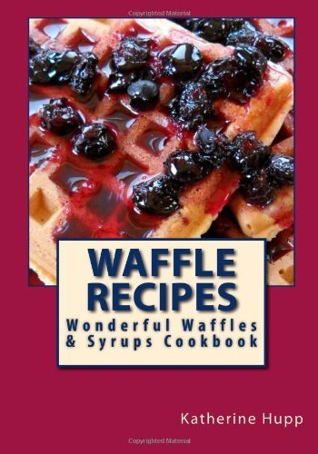 Waffle Recipes: Wonderful Waffles and Syrups Cookbook by Hupp, Katherine L (2013) Paperback