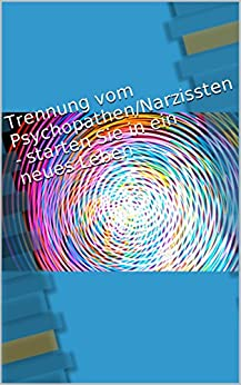 Trennung vom Psychopathen/Narzissten - starten Sie in ein neues Leben