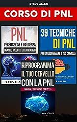 Corso di PNL (3 libros): Riprogramma il tuo cervello con la pnl + Persuasione e influenza usando modelli di linguaggio e tecniche di pnl + 39 tecniche, ... e strategie pnl per cambiare la tua vita