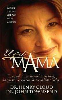 El factor mamá: Cómo lidiar con la madre que tiene, la que no tiene o con la que todavía lucha de [Cloud, Henry, Townsend, John]