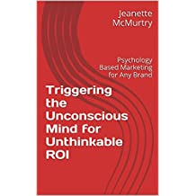 Triggering the Unconscious Mind for Unthinkable ROI: Psychology Based Marketing for Any Brand