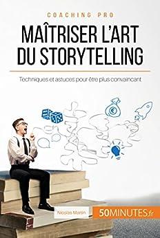 Maîtriser lart du storytelling: Techniques et astuces pour être plus convaincant (Coaching pro t. 6)