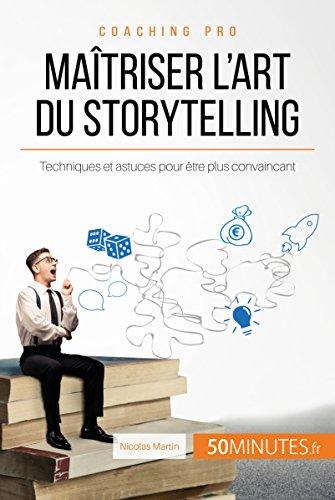 Maîtriser l'art du storytelling: Techniques et astuces pour être plus convaincant (Coaching pro t. 6) par Nicolas Martin