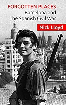 Forgotten Places: Barcelona and the Spanish Civil War by [Lloyd, Nick]