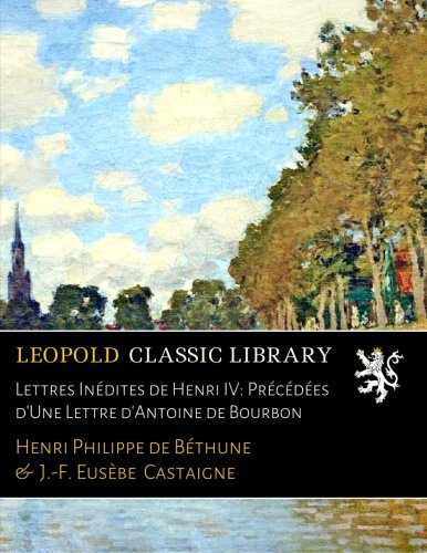 Lettres Inédites de Henri IV: Précédées d'Une Lettre d'Antoine de Bourbon