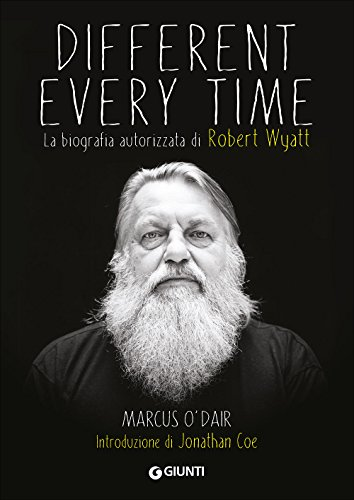 Different every time. La biografia autorizzata di Robert Wyatt