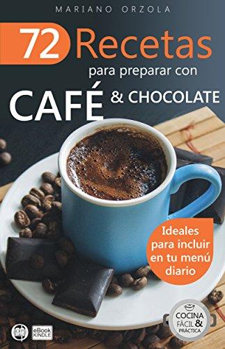 72 RECETAS PARA PREPARAR CON CAFÉ & CHOCOLATE: Ideales para incluir en tu menú diario