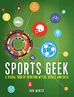 Sports Geek: A visual tour of sporting myths, debate and data by [Minto, Rob]