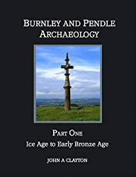 Burnley and Pendle Archaeology: Part One - Ice Age to Early Bronze Age: Volume 1