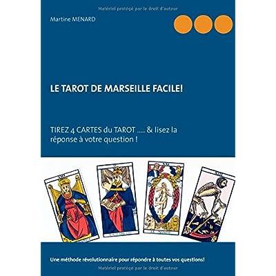 Le tarot de Marseille facile ! : Tirez 4 cartes du Tarot... & lisez la réponse à votre question !