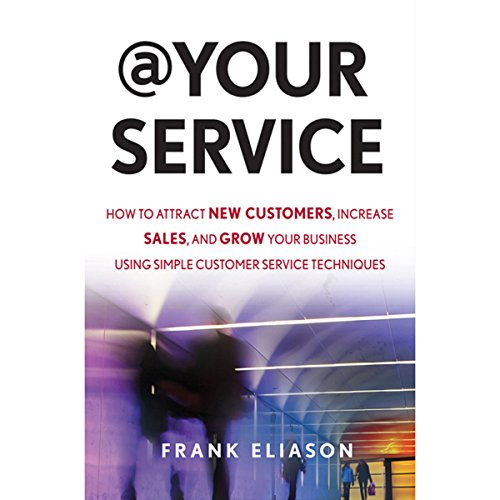 At Your Service: How to Attract New Customers, Increase Sales, and Grow Your Business Using Simple Customer Service Techniques  Audiolibri