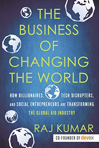 The Business of Changing the World: How Billionaires, Tech Disrupters, and Social Entrepreneurs Are Transforming the  Global Aid Industry (English Edition)