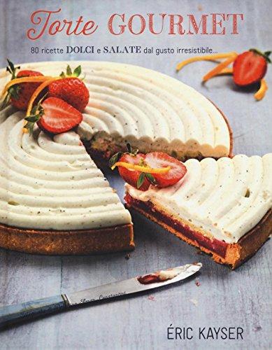 Torte gourmet. 80 ricette dolci e salate dal gusto irresistibile...