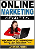"Online Marketing Secrets: Make Money On The Internet Without ""Selling"" -- And Build A Long-Term,  Profitable Business!"