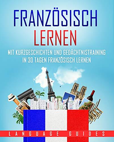 Französisch lernen: Mit Kurzgeschichten und Gedächtnistraining in 30 Tagen Französisch lernen (BONUS: zahlreiche Übungen inkl. Lösungen) (Sprachen lernen für Anfänger 3)