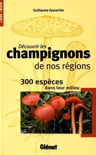 Dcouvrir les champignons de nos rgions: 300 espces dans leur milieu