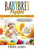 Babybrei Rezepte: Gesunde Babynahrung selbst gemacht: Das Beikost Buch mit über 60 leckeren und einfachen Rezepten für Babys und Kleinkinder (Alles rund um die Babyernährung, Band 1)