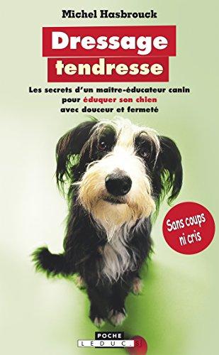 Dressage tendresse: Les secrets d'un maître-éducateur canin pour éduquer son chien avec douceur et fermeté