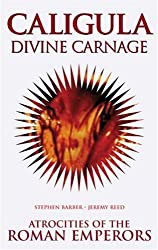Caligula: Divine Carnage - Atrocities of the Roman Emperors: Divine Carnage - Atrocities of Ancient Rome (Blood History)