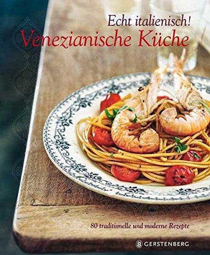 Echt italienisch! Venezianische Küche: 80 traditionelle und moderne Rezepte Moderne Italienische Küche