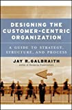 Designing the Customer-Centric Organization: A Guide to Strategy, Structure, and Process 1st (first) Edition by Galbraith, Jay R. published by Jossey-Bass (2005)