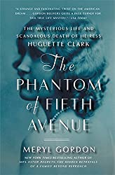 The Phantom of Fifth Avenue: The Mysterious Life and Scandalous Death of Heiress Huguette Clark by Meryl Gordon (2015-05-12)