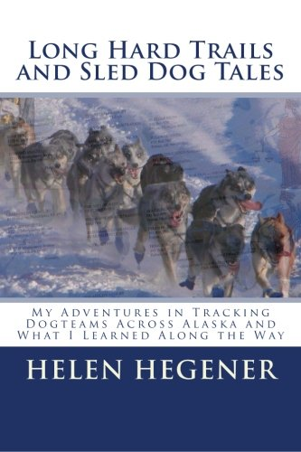 Long Hard Trails and Sled Dog Tales: My adventures in tracking dogteams across Alaska, and what I learned along the way -