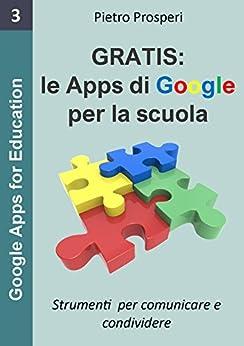 Le Apps di Google per la scuola: Strumenti per comunicare e condividere, i programmi gratuiti di Google (Google Apps for Education Vol. 3) di [Prosperi, Pietro]