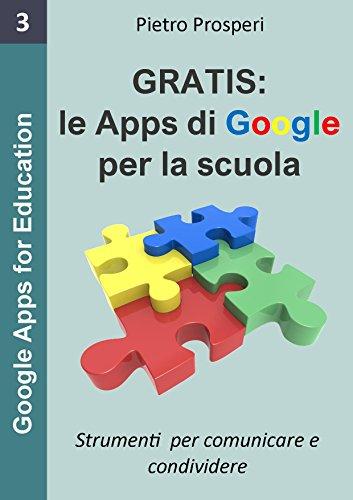 Le Apps di Google per la scuola: Strumenti per comunicare e condividere, i programmi gratuiti di Google (Google Apps for Education Vol. 3)