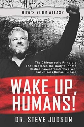 Wake Up, Humans!: The Chiropractic Principle That Restores the Body's Innate Healing Power, Transforms Lives, and Unlocks Human Purpose por Dr. Steve Judson